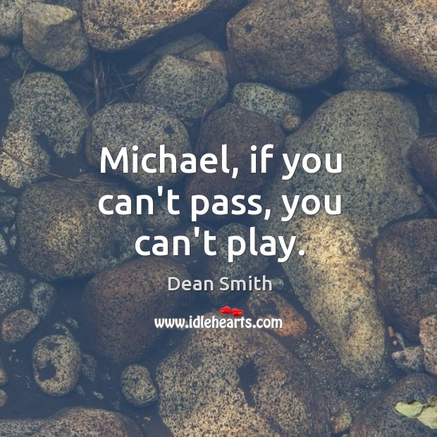 Michael, if you can't pass, you can't play. Dean Smith Picture Quote
