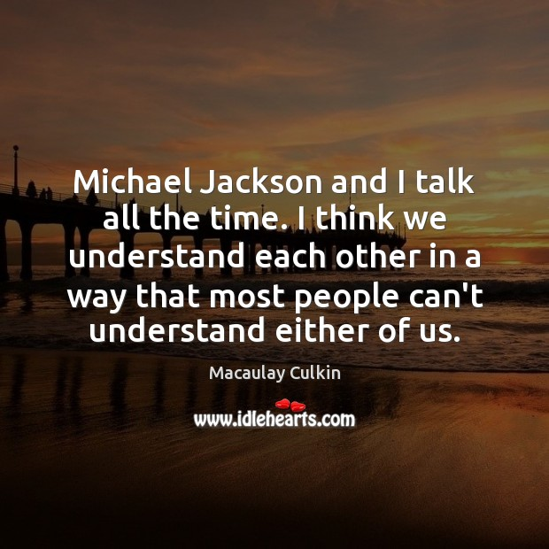 Michael Jackson and I talk all the time. I think we understand Macaulay Culkin Picture Quote