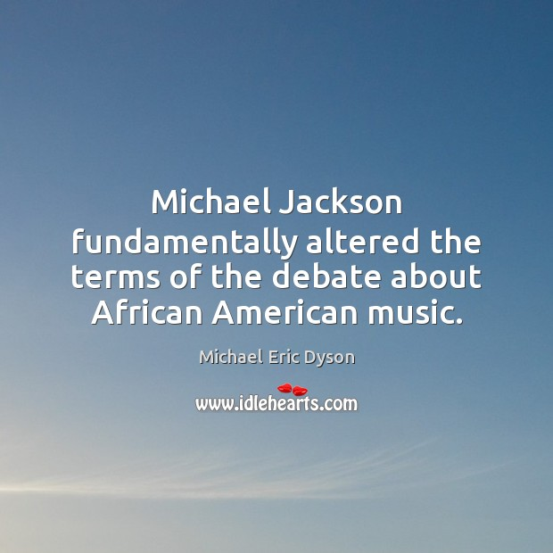 Michael Jackson fundamentally altered the terms of the debate about African American Michael Eric Dyson Picture Quote