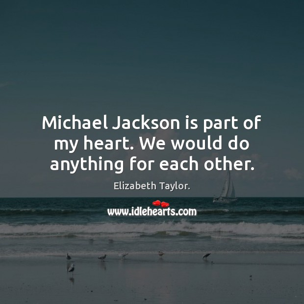Michael Jackson is part of my heart. We would do anything for each other. Elizabeth Taylor. Picture Quote