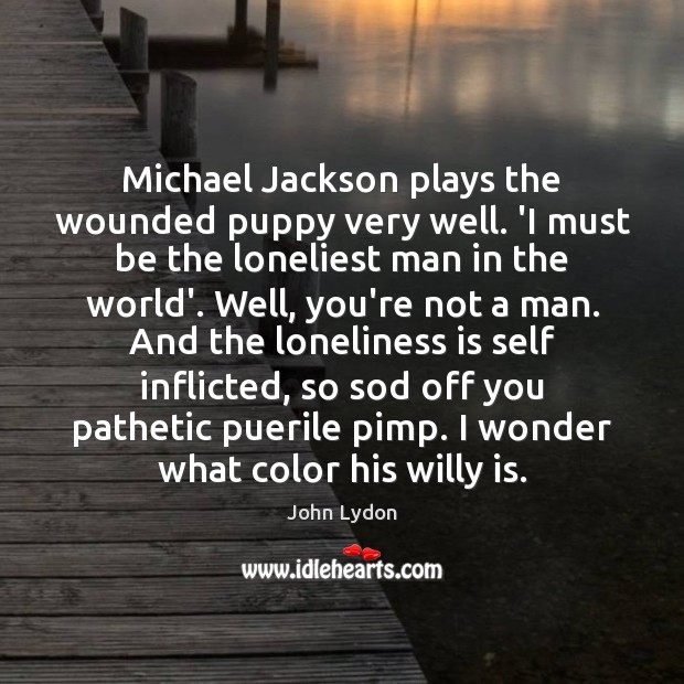 Michael Jackson plays the wounded puppy very well. 'I must be the Loneliness Quotes Image