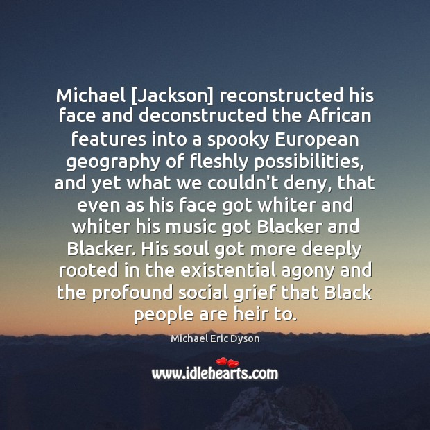 Michael [Jackson] reconstructed his face and deconstructed the African features into a Michael Eric Dyson Picture Quote