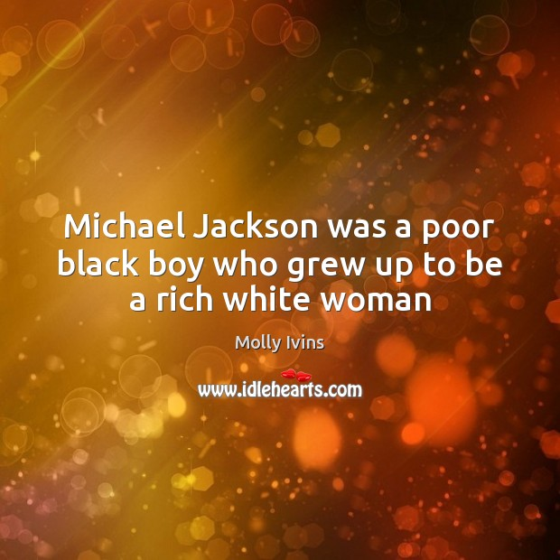 Michael Jackson was a poor black boy who grew up to be a rich white woman Molly Ivins Picture Quote