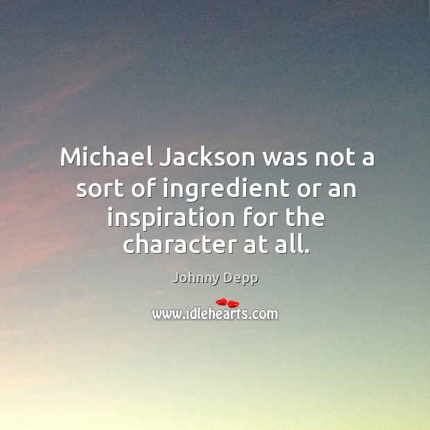 Image, Michael jackson was not a sort of ingredient or an inspiration for the character at all.