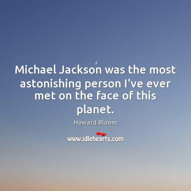 Michael Jackson was the most astonishing person I've ever met on the face of this planet. Image