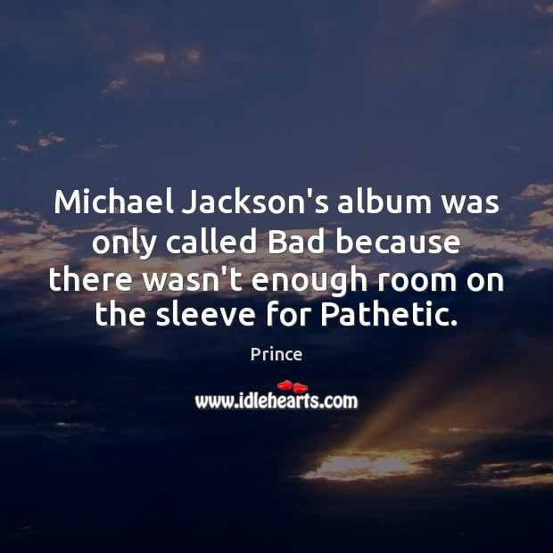 Michael Jackson's album was only called Bad because there wasn't enough room Prince Picture Quote