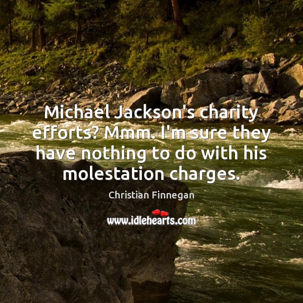 Michael Jackson's charity efforts? Mmm. I'm sure they have nothing to do Christian Finnegan Picture Quote