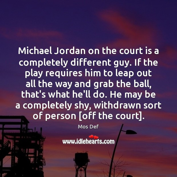 Michael Jordan on the court is a completely different guy. If the Mos Def Picture Quote