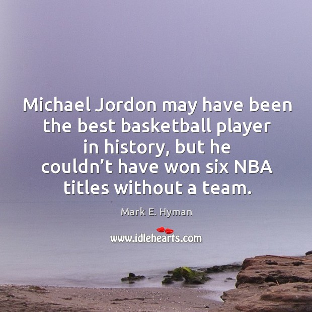 Michael jordon may have been the best basketball player in history, but he couldn't Mark E. Hyman Picture Quote