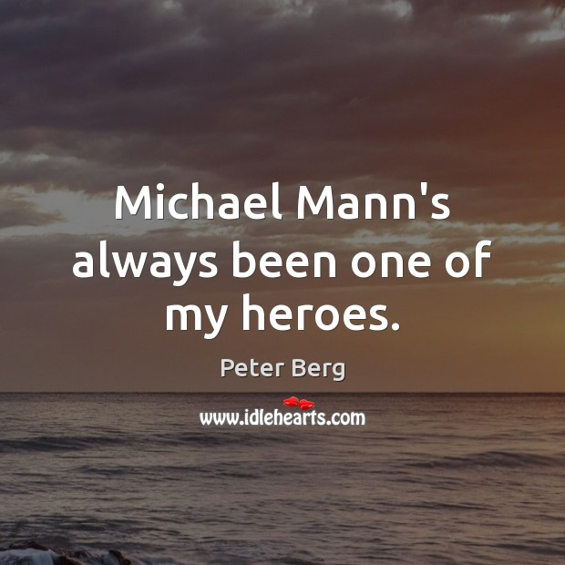 Michael Mann's always been one of my heroes. Peter Berg Picture Quote