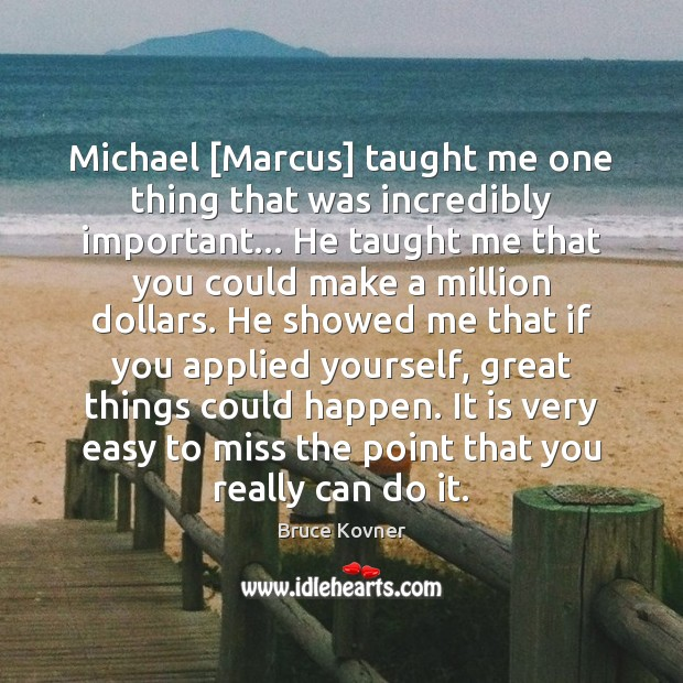 Image, Michael [Marcus] taught me one thing that was incredibly important… He taught