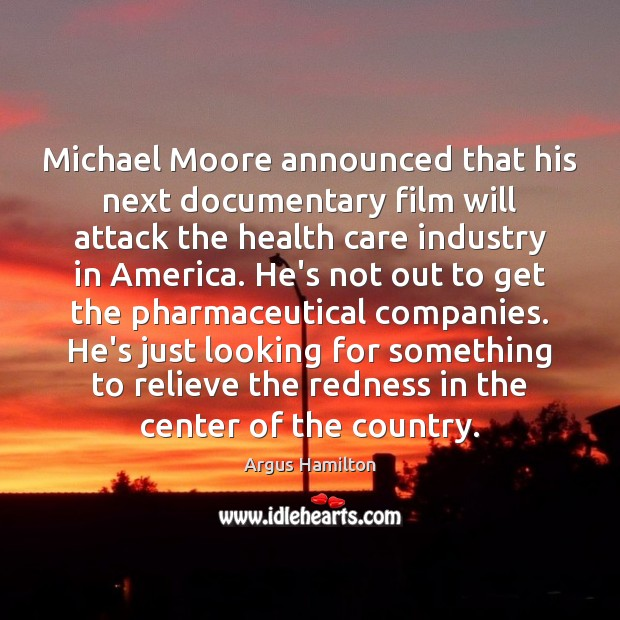 Michael Moore announced that his next documentary film will attack the health Argus Hamilton Picture Quote