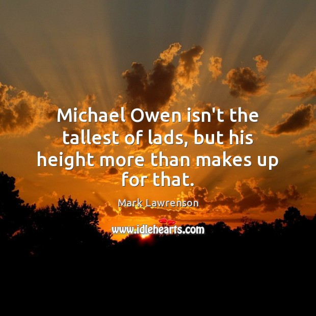 Michael Owen isn't the tallest of lads, but his height more than makes up for that. Image