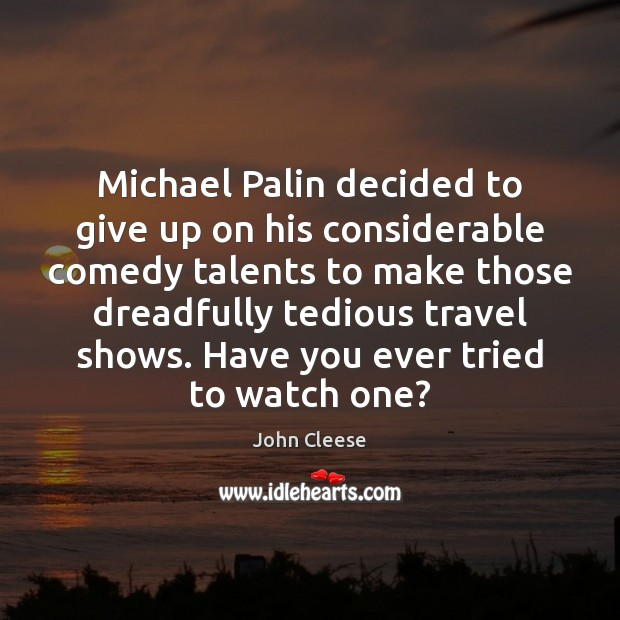 Michael Palin decided to give up on his considerable comedy talents to John Cleese Picture Quote