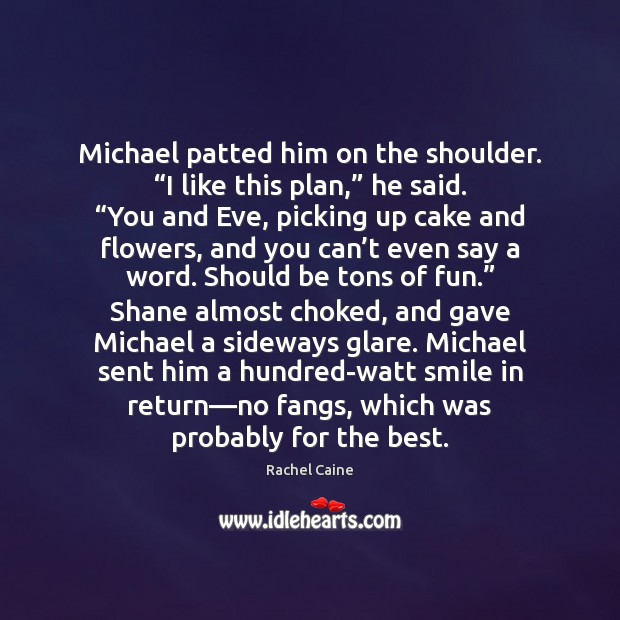 """Michael patted him on the shoulder. """"I like this plan,"""" he said. """" Rachel Caine Picture Quote"""