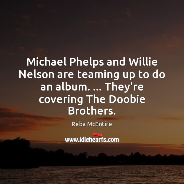 Michael Phelps and Willie Nelson are teaming up to do an album. … Reba McEntire Picture Quote