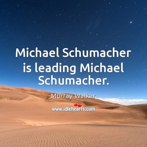 Michael Schumacher is leading Michael Schumacher. Image