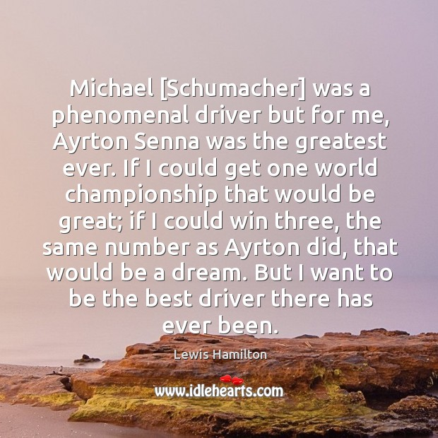 Michael [Schumacher] was a phenomenal driver but for me, Ayrton Senna was Lewis Hamilton Picture Quote