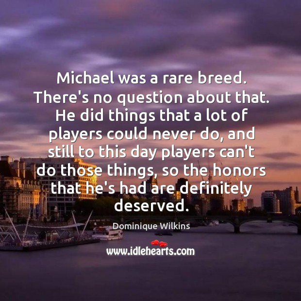 Michael was a rare breed. There's no question about that. He did Image