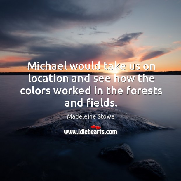 Michael would take us on location and see how the colors worked in the forests and fields. Image