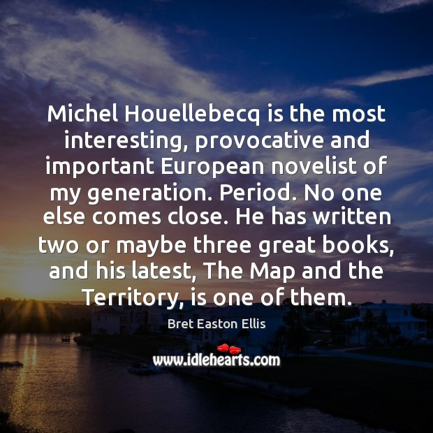 Michel Houellebecq is the most interesting, provocative and important European novelist of Bret Easton Ellis Picture Quote