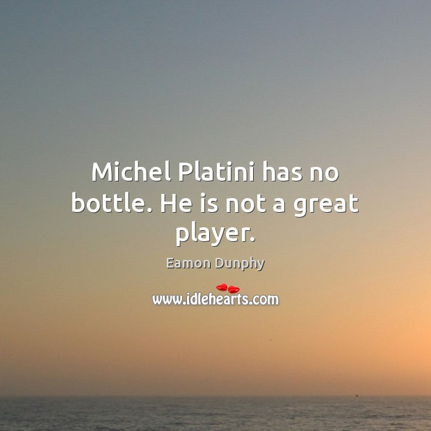 Michel Platini has no bottle. He is not a great player. Image