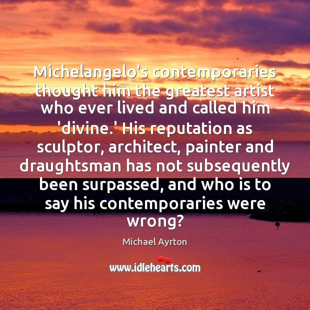 Michelangelo's contemporaries thought him the greatest artist who ever lived and called Image