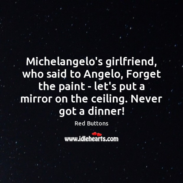 Michelangelo's girlfriend, who said to Angelo, Forget the paint – let's put Red Buttons Picture Quote