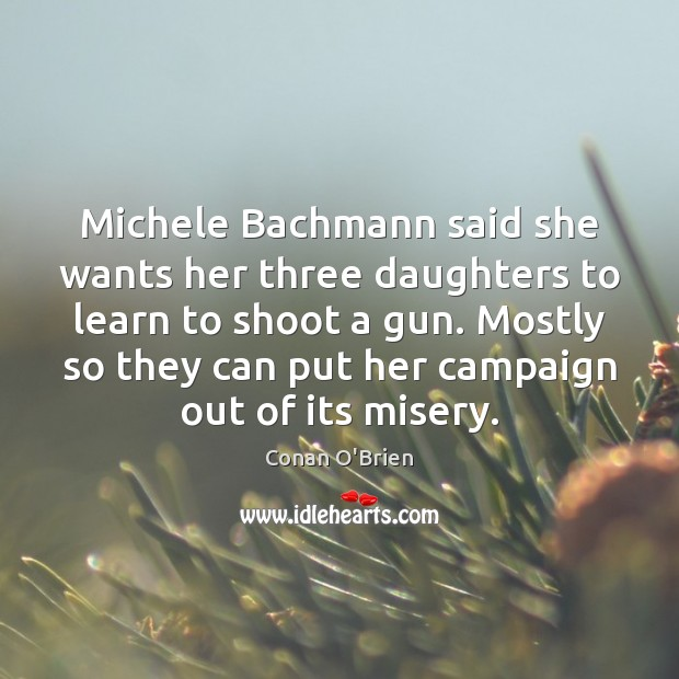 Michele Bachmann said she wants her three daughters to learn to shoot Conan O'Brien Picture Quote