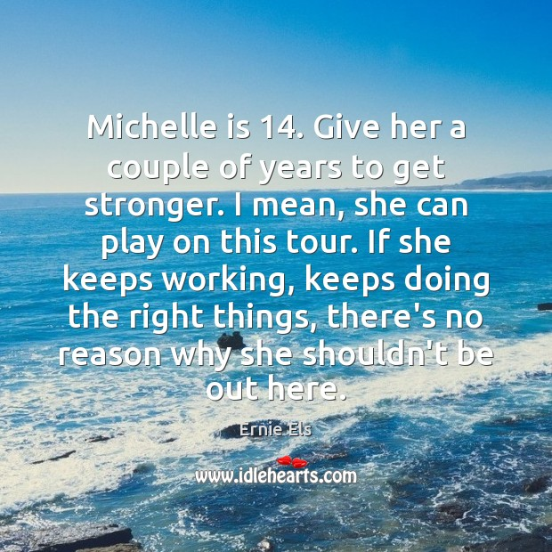 Michelle is 14. Give her a couple of years to get stronger. I Image