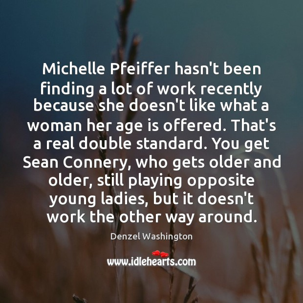 Michelle Pfeiffer hasn't been finding a lot of work recently because she Denzel Washington Picture Quote
