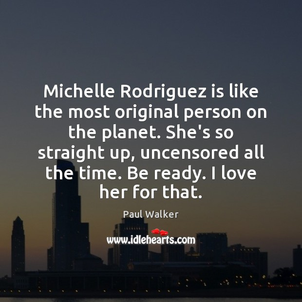 Michelle Rodriguez is like the most original person on the planet. She's Paul Walker Picture Quote