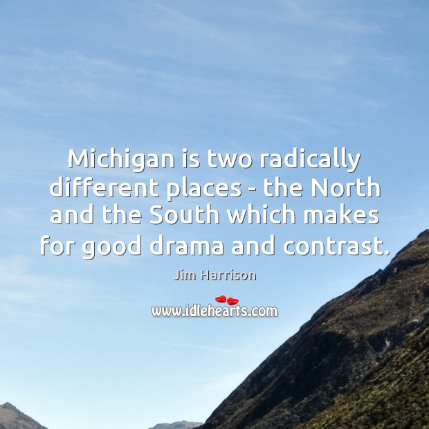 Michigan is two radically different places – the North and the South Jim Harrison Picture Quote