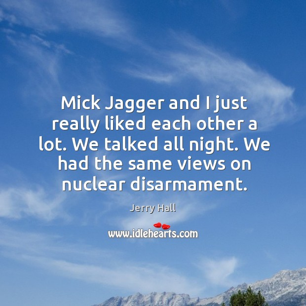 Mick jagger and I just really liked each other a lot. We talked all night. Jerry Hall Picture Quote
