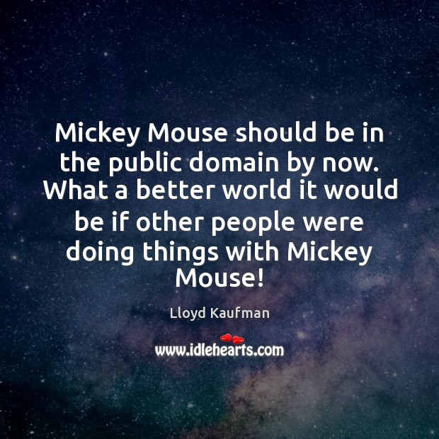Mickey Mouse should be in the public domain by now. What a Lloyd Kaufman Picture Quote