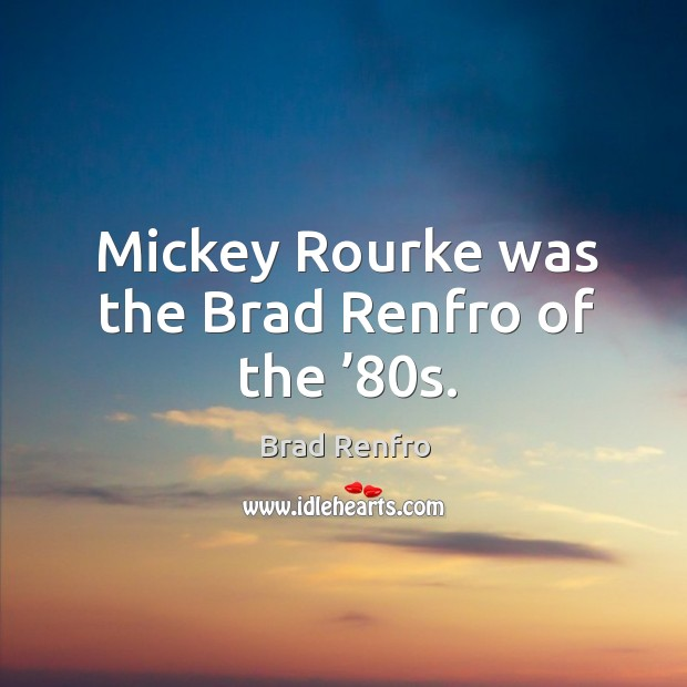 Image, Mickey rourke was the brad renfro of the '80s.