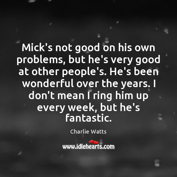 Mick's not good on his own problems, but he's very good at Charlie Watts Picture Quote