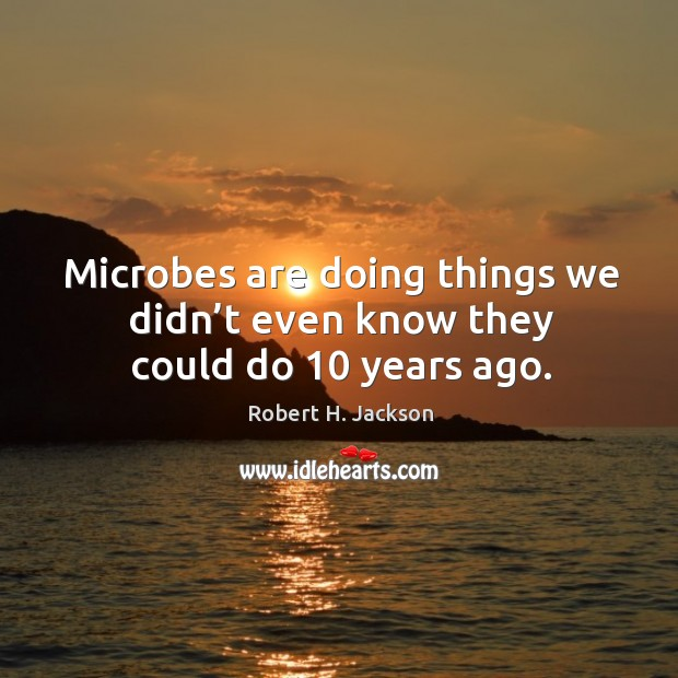 Microbes are doing things we didn't even know they could do 10 years ago. Robert H. Jackson Picture Quote