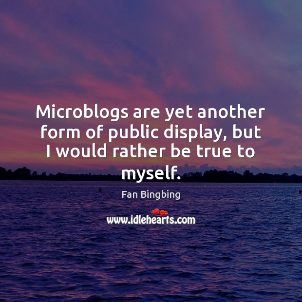 Microblogs are yet another form of public display, but I would rather be true to myself. Image