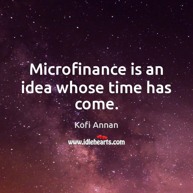 Microfinance is an idea whose time has come. Kofi Annan Picture Quote