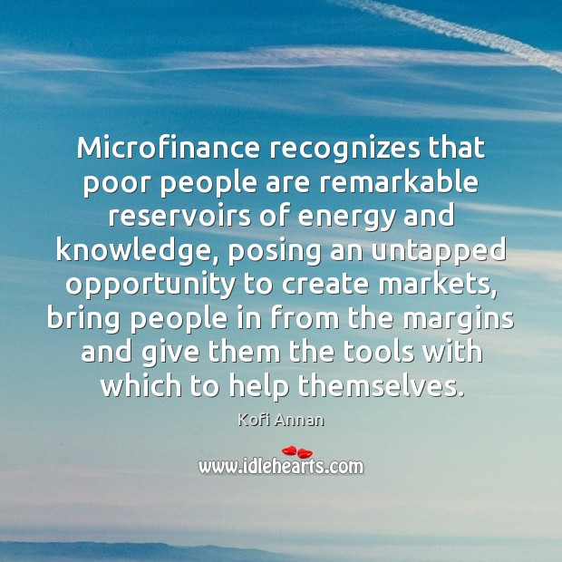 Image, Microfinance recognizes that poor people are remarkable reservoirs of energy and knowledge,