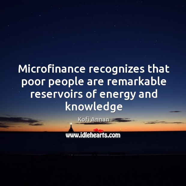 Image, Microfinance recognizes that poor people are remarkable reservoirs of energy and knowledge