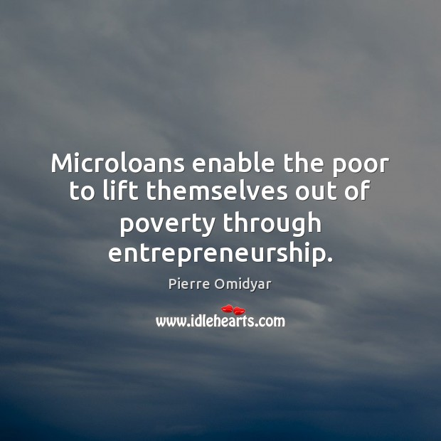 Microloans enable the poor to lift themselves out of poverty through entrepreneurship. Image