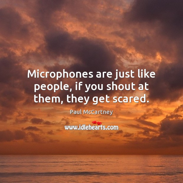 Microphones are just like people, if you shout at them, they get scared. Image