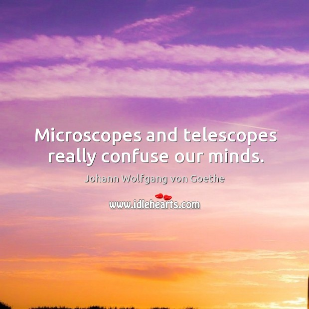 Microscopes and telescopes really confuse our minds. Image