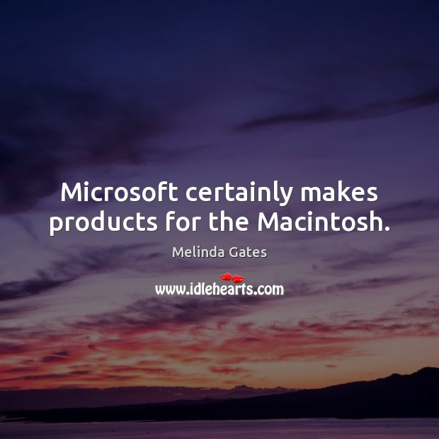 Microsoft certainly makes products for the Macintosh. Melinda Gates Picture Quote