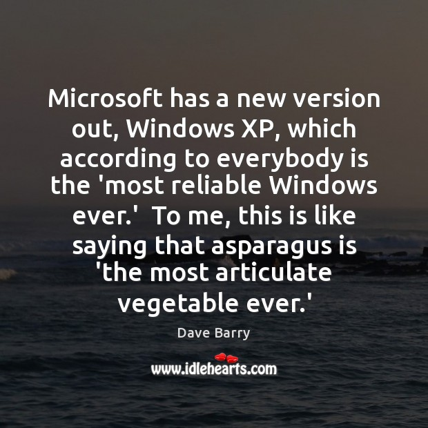 Microsoft has a new version out, Windows XP, which according to everybody Dave Barry Picture Quote