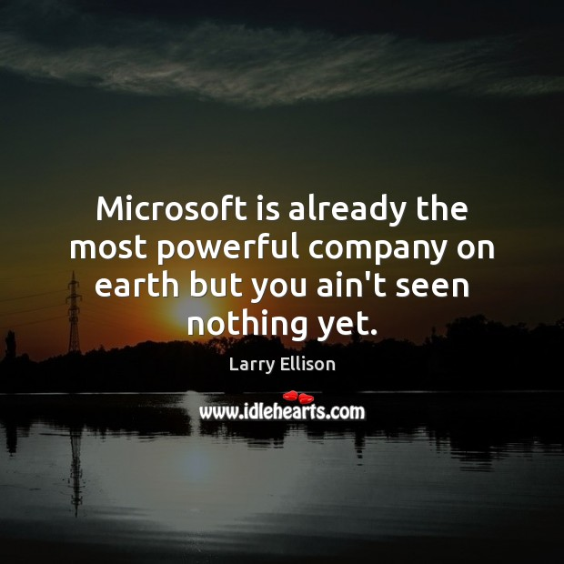 Microsoft is already the most powerful company on earth but you ain't seen nothing yet. Larry Ellison Picture Quote