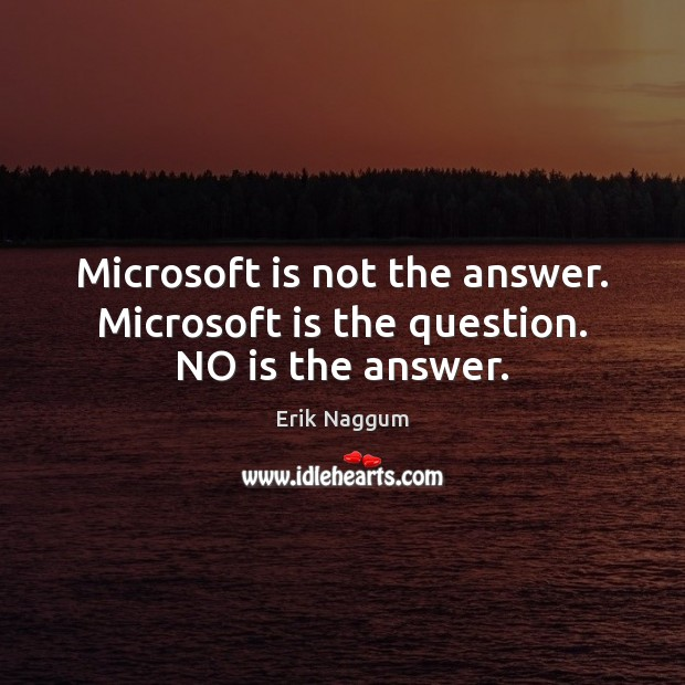 Microsoft is not the answer. Microsoft is the question. NO is the answer. Image