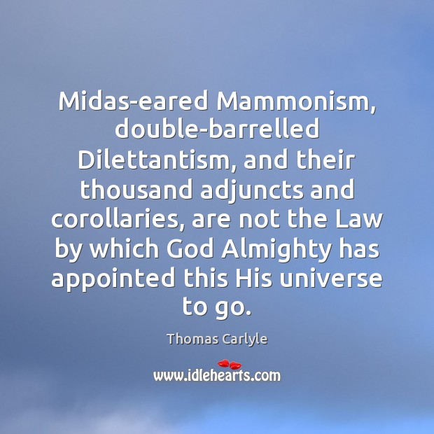 Image, Midas-eared Mammonism, double-barrelled Dilettantism, and their thousand adjuncts and corollaries, are not